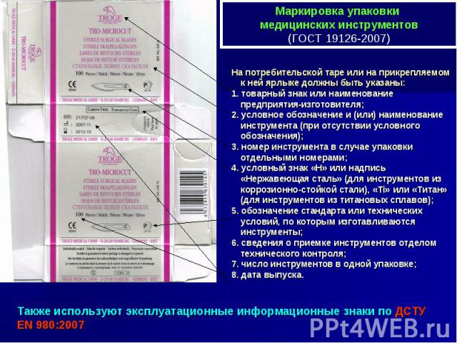 Также используют эксплуатационные информационные знаки по ДСТУ EN 980:2007 Маркировка упаковки медицинских инструментов (ГОСТ 19126-2007) На потребительской таре или на прикрепляемом к ней ярлыке должны быть указаны: 1. товарный знак или наименовани…