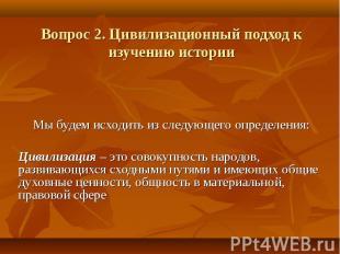 Вопрос 2. Цивилизационный подход к изучению истории Мы будем исходить из следующ