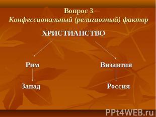 Вопрос 3 Конфессиональный (религиозный) фактор ХРИСТИАНСТВО Рим Византия Запад Р