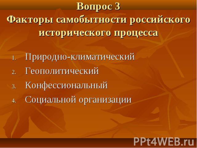 Вопрос 3 Факторы самобытности российского исторического процесса Природно-климатический Геополитический Конфессиональный Социальной организации