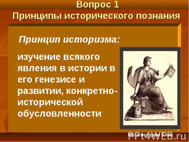 Вопрос 1 Принципы исторического познания Принцип историзма: изучение всякого явления в истории в его генезисе и развитии, конкретно-исторической обусловленности Муза истории Клио