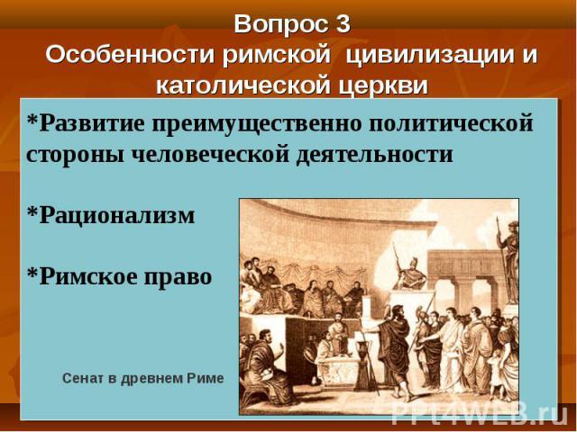 Вопрос 3 Особенности римской цивилизации и католической церкви *Развитие преимущественно политической стороны человеческой деятельности *Рационализм *Римское право Сенат в древнем Риме