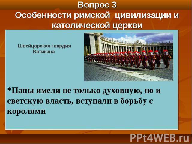Вопрос 3 Особенности римской цивилизации и католической церкви *Папы имели не только духовную, но и светскую власть, вступали в борьбу с королями Швейцарская гвардия Ватикана