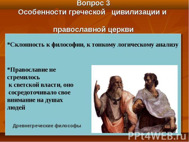 Вопрос 3 Особенности греческой цивилизации и православной церкви *Склонность к философии, к тонкому логическому анализу *Православие не стремилось к светской власти, оно сосредоточивало свое внимание на душах людей Древнегреческие философы
