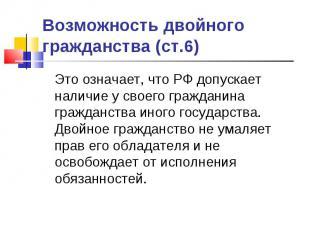 Возможность двойного гражданства (ст.6) Это означает, что РФ допускает наличие у