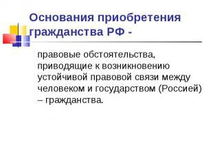 Основания приобретения гражданства РФ - правовые обстоятельства, приводящие к во
