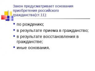 Закон предусматривает основания приобретения российского гражданства(ст.11): по