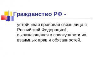 Гражданство РФ - устойчивая правовая связь лица с Российской Федерацией, выражаю