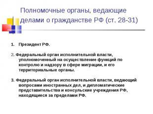 Полномочные органы, ведающие делами о гражданстве РФ (ст. 28-31) Президент РФ. 2