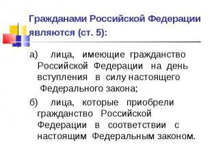 Гражданами Российской Федерации являются (ст. 5): а) лица, имеющие гражданство Р