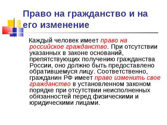 Право на гражданство и на его изменение Каждый человек имеет право на российское гражданство. При отсутствии указанных в законе оснований, препятствующих получению гражданства России, оно должно быть предоставлено обратившемуся лицу. Соответственно,…