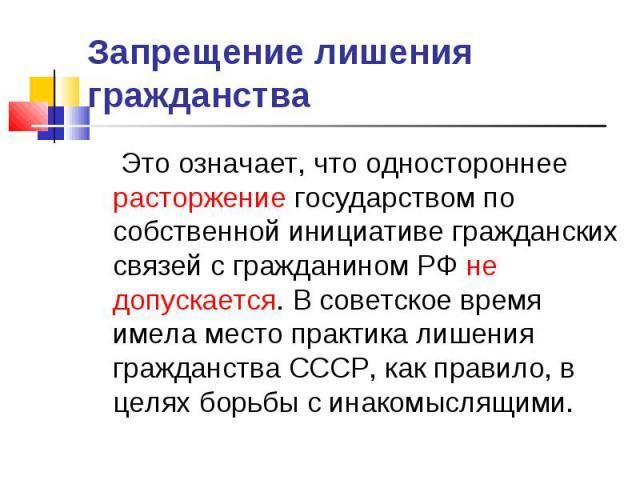 Запрещение лишения гражданства Это означает, что одностороннее расторжение государством по собственной инициативе гражданских связей с гражданином РФ не допускается. В советское время имела место практика лишения гражданства СССР, как правило, в цел…