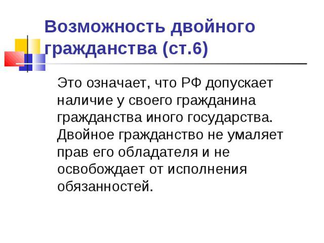 Возможность двойного гражданства (ст.6) Это означает, что РФ допускает наличие у своего гражданина гражданства иного государства. Двойное гражданство не умаляет прав его обладателя и не освобождает от исполнения обязанностей.