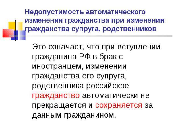 Недопустимость автоматического изменения гражданства при изменении гражданства супруга, родственников Это означает, что при вступлении гражданина РФ в брак с иностранцем, изменении гражданства его супруга, родственника российское гражданство автомат…