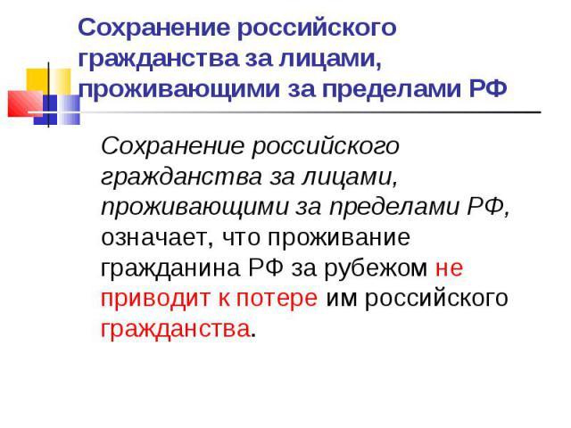 Сохранение российского гражданства за лицами, проживающими за пределами РФ Сохранение российского гражданства за лицами, проживающими за пределами РФ, означает, что проживание гражданина РФ за рубежом не приводит к потере им российского гражданства.