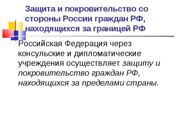 Защита и покровительство со стороны России граждан РФ, находящихся за границей РФ Российская Федерация через консульские и дипломатические учреждения осуществляет защиту и покровительство граждан РФ, находящихся за пределами страны.