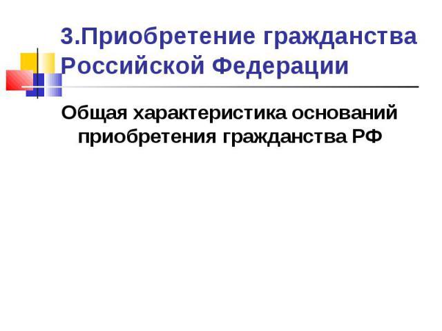 3.Приобретение гражданства Российской Федерации Общая характеристика оснований приобретения гражданства РФ