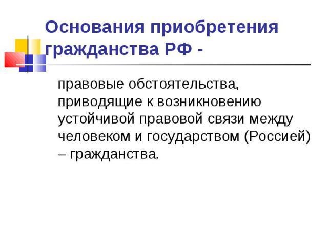 Основания приобретения гражданства РФ - правовые обстоятельства, приводящие к возникновению устойчивой правовой связи между человеком и государством (Россией) – гражданства.