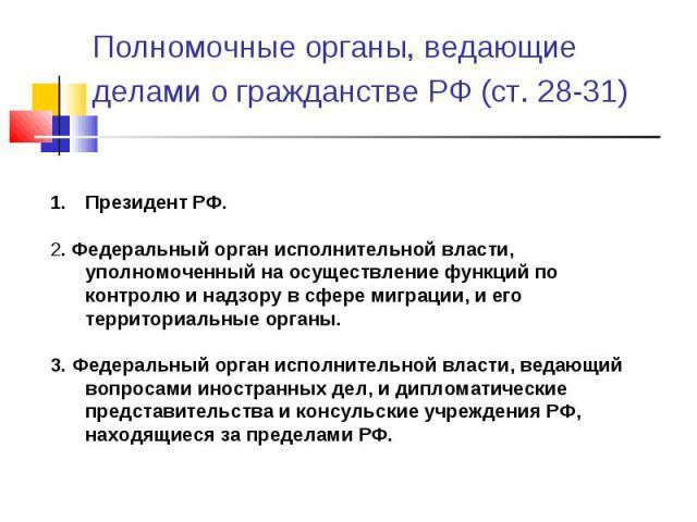 Полномочные органы, ведающие делами о гражданстве РФ (ст. 28-31) Президент РФ. 2. Федеральный орган исполнительной власти, уполномоченный на осуществление функций по контролю и надзору в сфере миграции, и его территориальные органы. 3. Федеральный о…