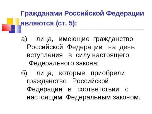 Гражданами Российской Федерации являются (ст. 5): а) лица, имеющие гражданство Российской Федерации на день вступления в силу настоящего Федерального закона; б) лица, которые приобрели гражданство Российской Федерации в соответствии с настоящим Феде…