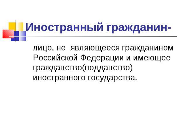 Иностранный гражданин- лицо, не являющееся гражданином Российской Федерации и имеющее гражданство(подданство) иностранного государства.