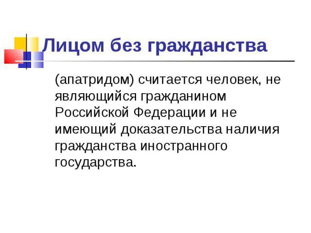Лицом без гражданства (апатридом) считается человек, не являющийся гражданином Российской Федерации и не имеющий доказательства наличия гражданства иностранного государства.