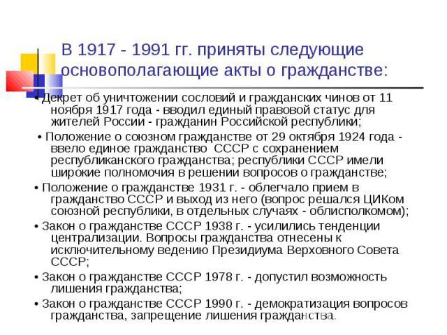 В 1917 - 1991 гг. приняты следующие основополагающие акты о гражданстве: • Декрет об уничтожении сословий и гражданских чинов от 11 ноября 1917 года - вводил единый правовой статус для жителей России - гражданин Российской республики; • Положение о …