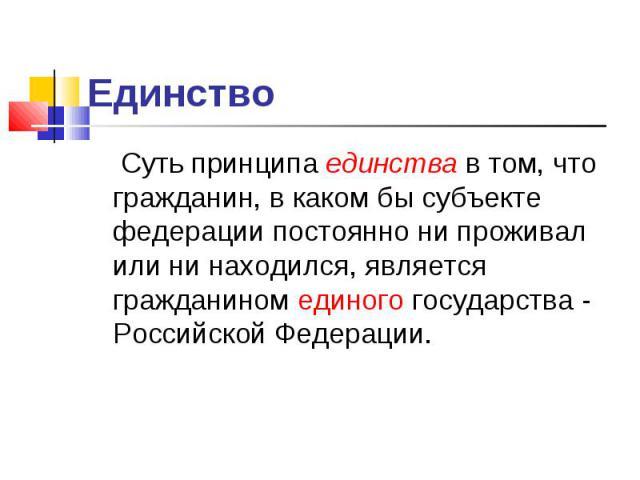 Единство Суть принципа единства в том, что гражданин, в каком бы субъекте федерации постоянно ни проживал или ни находился, является гражданином единого государства - Российской Федерации.