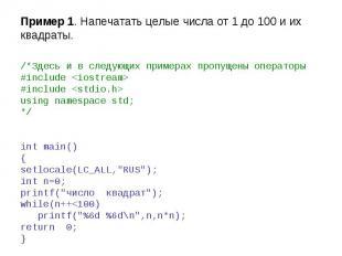 Пример 1. Напечатать целые числа от 1 до 100 и их квадраты. /*Здесь и в следующи