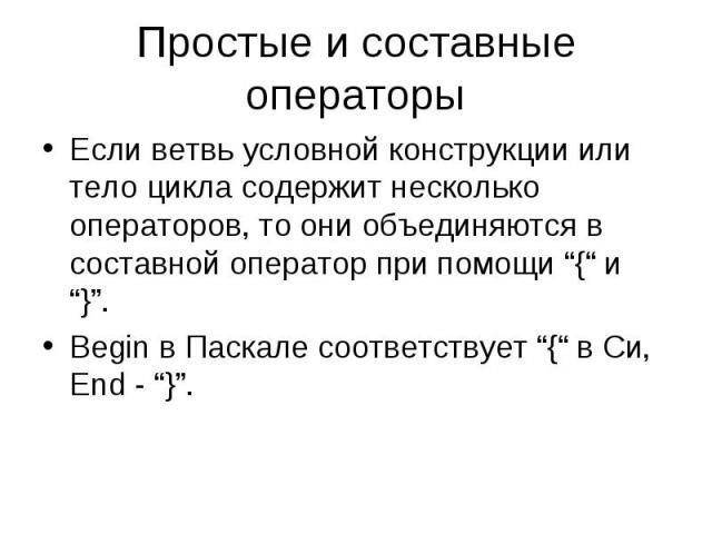 """Простые и составные операторы Если ветвь условной конструкции или тело цикла содержит несколько операторов, то они объединяются в составной оператор при помощи """"{"""" и """"}"""". Begin в Паскале соответствует """"{"""" в Си, End - """"}""""."""