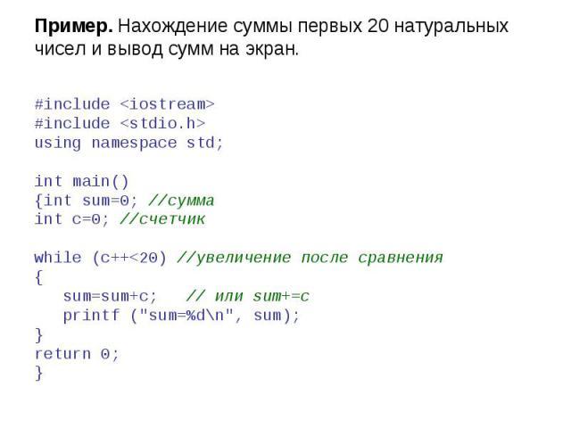 Пример. Нахождение суммы первых 20 натуральных чисел и вывод сумм на экран. #include #include using namespace std; int main() {int sum=0; //сумма int c=0; //счетчик while (c++