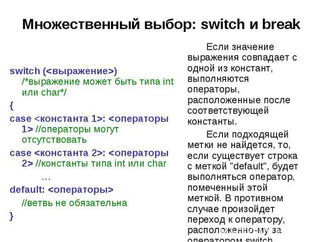 Множественный выбор: switch и break switch () /*выражение может быть типа int или char*/ { case : //операторы могут отсутствовать case : //константы типа int или char … default: //ветвь не обязательна } Если значение выражения совпадает с одной из к…
