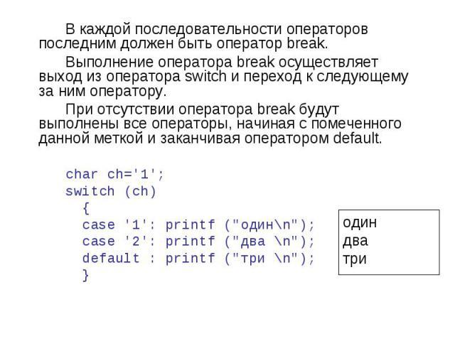 один два три В каждой последовательности операторов последним должен быть оператор break. Выполнение оператора break осуществляет выход из оператора switch и переход к следующему за ним оператору. При отсутствии оператора break будут выполнены все о…
