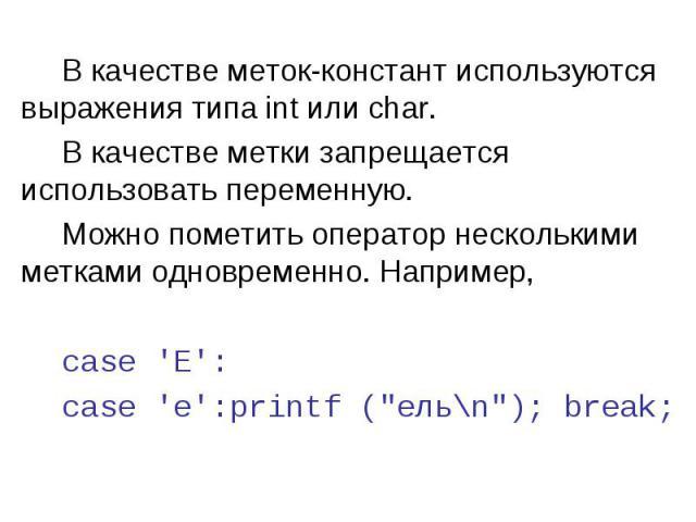 В качестве меток-констант используются выражения типа int или char. В качестве метки запрещается использовать переменную. Можно пометить оператор несколькими метками одновременно. Например, case \'E\': case \'е\': printf (\