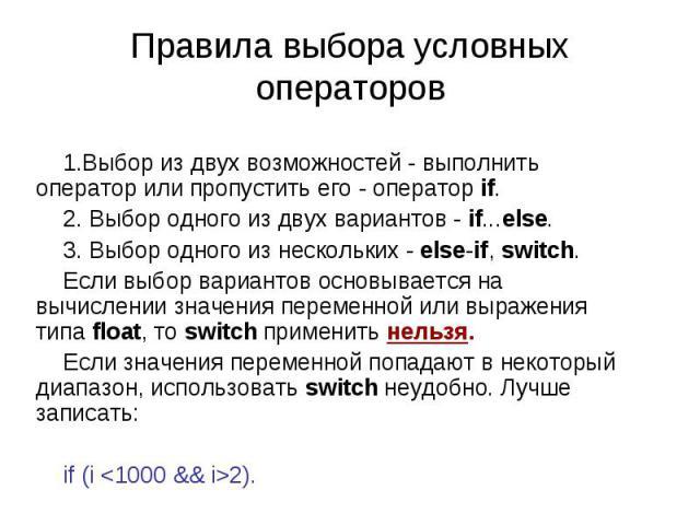 Правила выбора условных операторов Выбор из двух возможностей - выполнить оператор или пропустить его - оператор if. Выбор одного из двух вариантов - if...else. Выбор одного из нескольких - else-if, switch. Если выбор вариантов основывается на вычис…