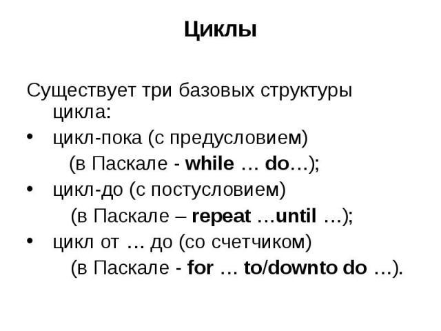 Циклы Существует три базовых структуры цикла: цикл-пока (с предусловием) (в Паскале - while … do…); цикл-до (с постусловием) (в Паскале – repeat …until …); цикл от … до (со счетчиком) (в Паскале - for … to/downto do …).