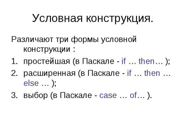 Условная конструкция. Различают три формы условной конструкции : простейшая (в Паскале - if … then… ); расширенная (в Паскале - if … then … else … ); выбор (в Паскале - case … of… ).