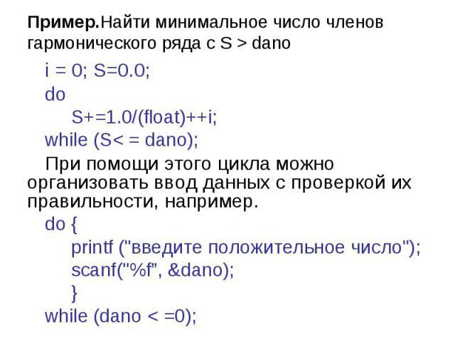 Пример.Найти минимальное число членов гармонического ряда с S > dano i = 0; S=0.0; do S+=1.0/(float)++i; while (S< = dano); При помощи этого цикла можно организовать ввод данных с проверкой их правильности, например. do { printf (\