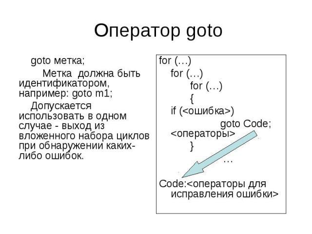 Оператор goto goto метка; Метка должна быть идентификатором, например: goto m1; Допускается использовать в одном случае - выход из вложенного набора циклов при обнаружении каких-либо ошибок. for (…) for (…) for (…) { if () goto Code; } … Code: