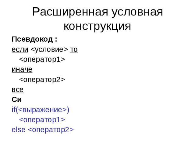 Расширенная условная конструкция Псевдокод : если то иначе все Си if() else