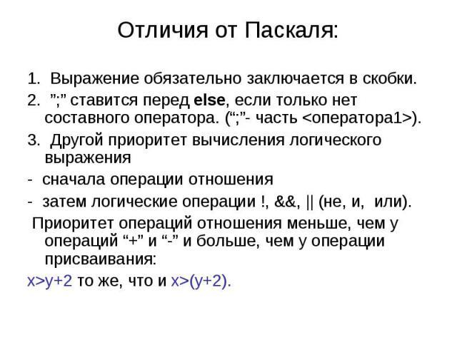 """Отличия от Паскаля: 1. Выражение обязательно заключается в скобки. 2. """";"""" ставится перед else, если только нет составного оператора. ("""";""""- часть ). 3. Другой приоритет вычисления логического выражения - сначала операции отношения - затем логические …"""