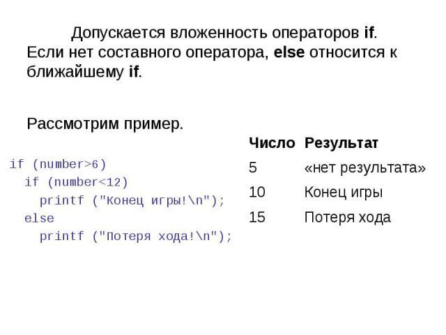 Потеря хода 15 Конец игры 10 «нет результата» 5 Результат Число Допускается вложенность операторов if. Если нет составного оператора, else относится к ближайшему if. Рассмотрим пример. if (number>6) if (number