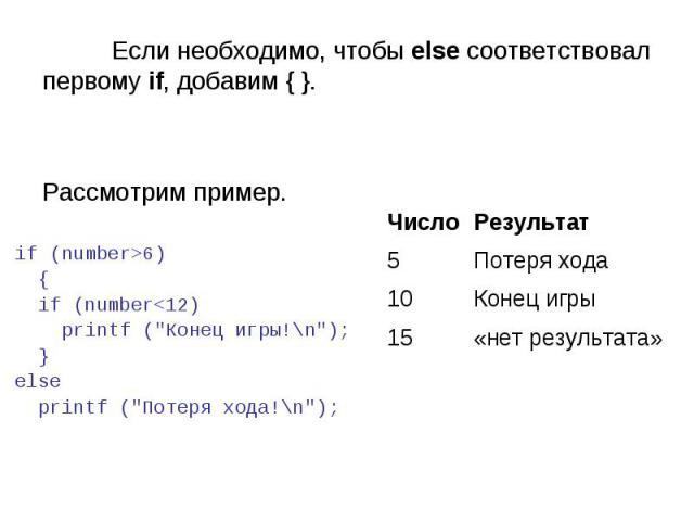 «нет результата» 15 Конец игры 10 Потеря хода 5 Результат Число Если необходимо, чтобы else соответствовал первому if, добавим { }. Рассмотрим пример. if (number>6) { if (number