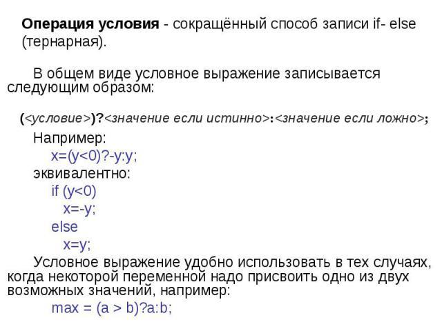 ()?:; Операция условия - сокращённый способ записи if- else (тернарная). В общем виде условное выражение записывается следующим образом: Например: x=(y