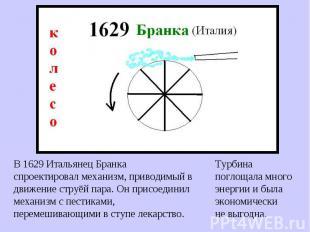В 1629 Итальянец Бранка спроектировал механизм, приводимый в движение струёй пар