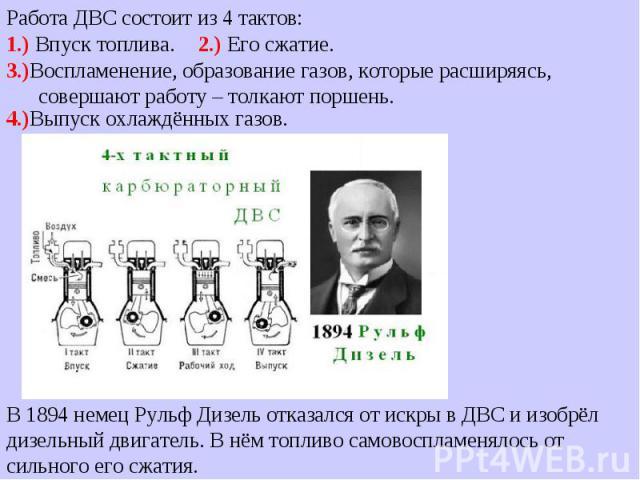 В 1894 немец Рульф Дизель отказался от искры в ДВС и изобрёл дизельный двигатель. В нём топливо самовоспламенялось от сильного его сжатия. Работа ДВС состоит из 4 тактов: 1.) Впуск топлива. 2.) Его сжатие. 3.)Воспламенение, образование газов, которы…