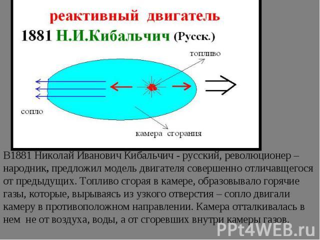В1881 Николай Иванович Кибальчич - русский, революционер –народник, предложил модель двигателя совершенно отличавщегося от предыдущих. Топливо сгорая в камере, образовывало горячие газы, которые, вырываясь из узкого отверстия – сопло двигали камеру …