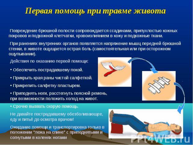 Первая помощь при травме живота Повреждение брюшной полости сопровождается ссадинами, припухлостью кожных покровов и подкожной клетчатки, кровоизлиянием в кожу и подкожные ткани. При ранениях внутренних органов появляется напряжение мышц передней бр…