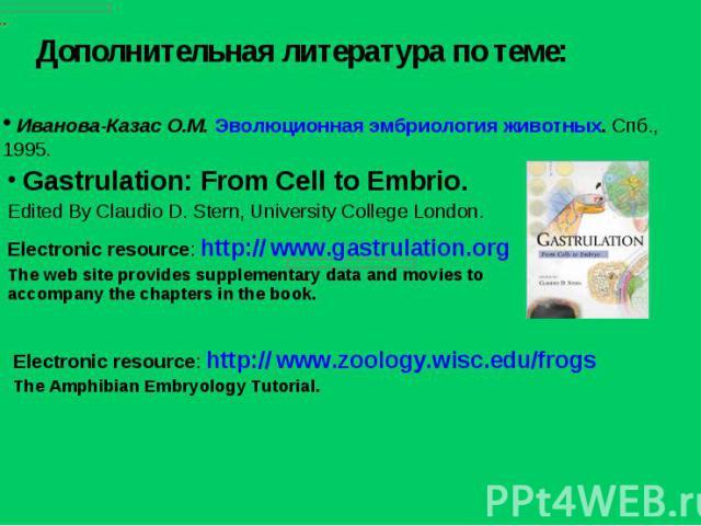 Дополнительная литература по теме: Electronic resource: http:// www.zoology.wisc.edu/frogsThe Amphibian Embryology Tutorial. Иванова-Казас О.М. Эволюционная эмбриология животных. Спб., 1995. Gastrulation: From Cell to Embrio.Edited By Claudio D. Ste…