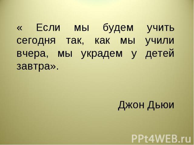 « Если мы будем учить сегодня так, как мы учили вчера, мы украдем у детей завтра». Джон Дьюи